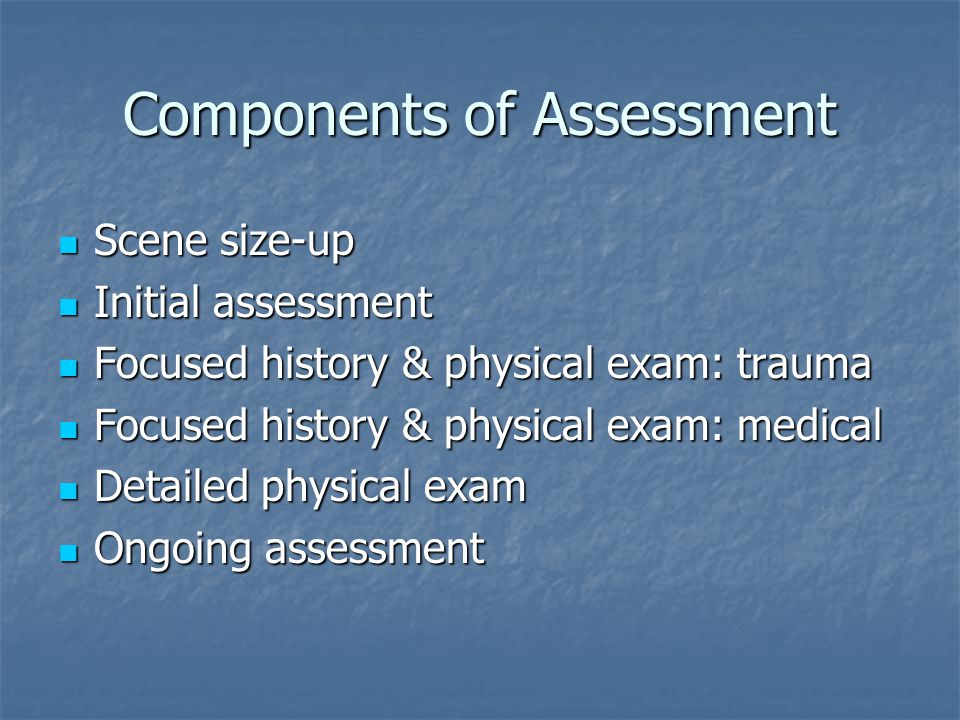 Components of Assessment Scene size-up Scene size-up Initial assessment Initial assessment Focused history & physical exam: trauma Focused history & physical exam: trauma Focused history & physical exam: medical Focused history & physical exam: medical Detailed physical exam Detailed physical exam Ongoing assessment Ongoing assessment