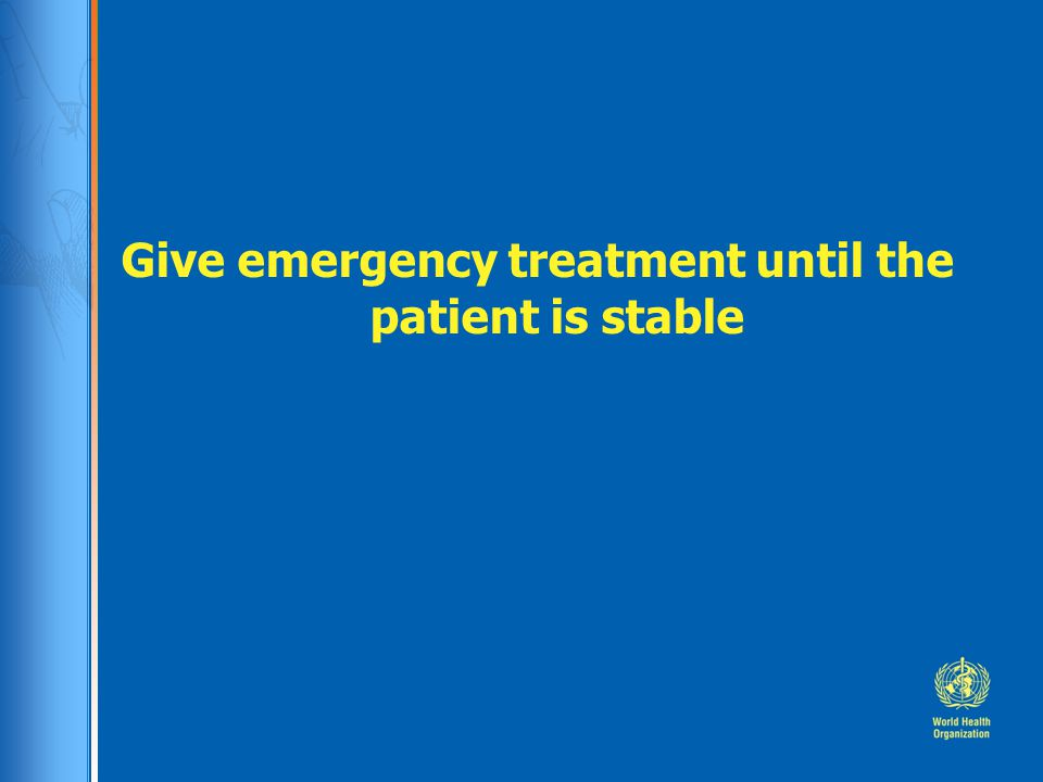 Give emergency treatment until the patient is stable