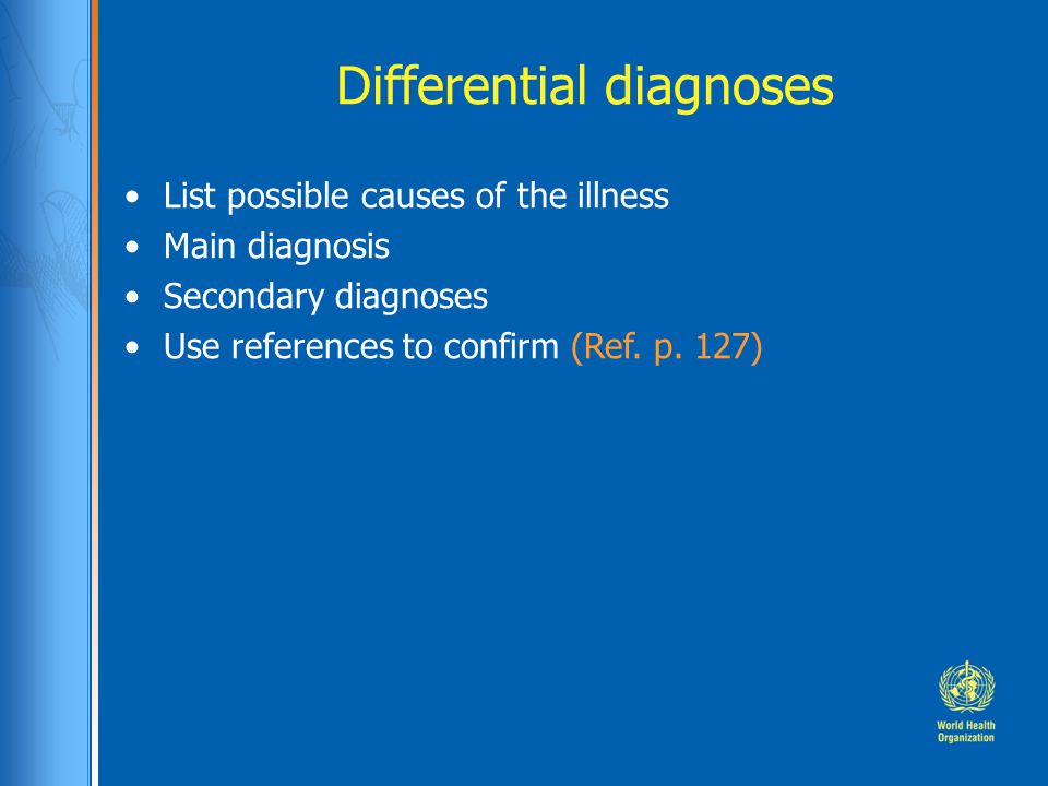 Differential diagnoses List possible causes of the illness Main diagnosis Secondary diagnoses Use references to confirm (Ref. p. 127)