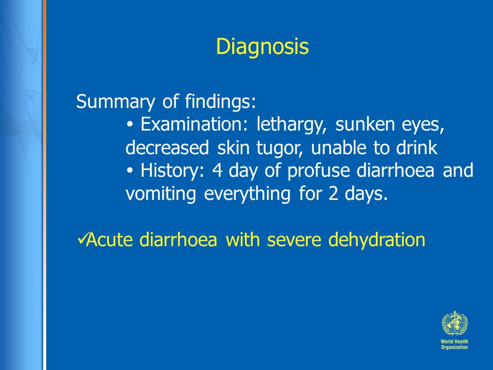Diagnosis Summary of findings:  Examination: lethargy, sunken eyes, decreased skin tugor, unable to drink  History: 4 day of profuse diarrhoea and v