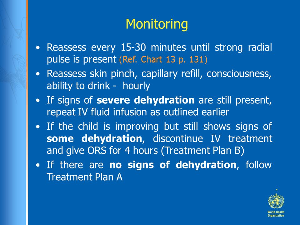 Monitoring Reassess every 15-30 minutes until strong radial pulse is present (Ref. Chart 13 p. 131) Reassess skin pinch, capillary refill, consciousne