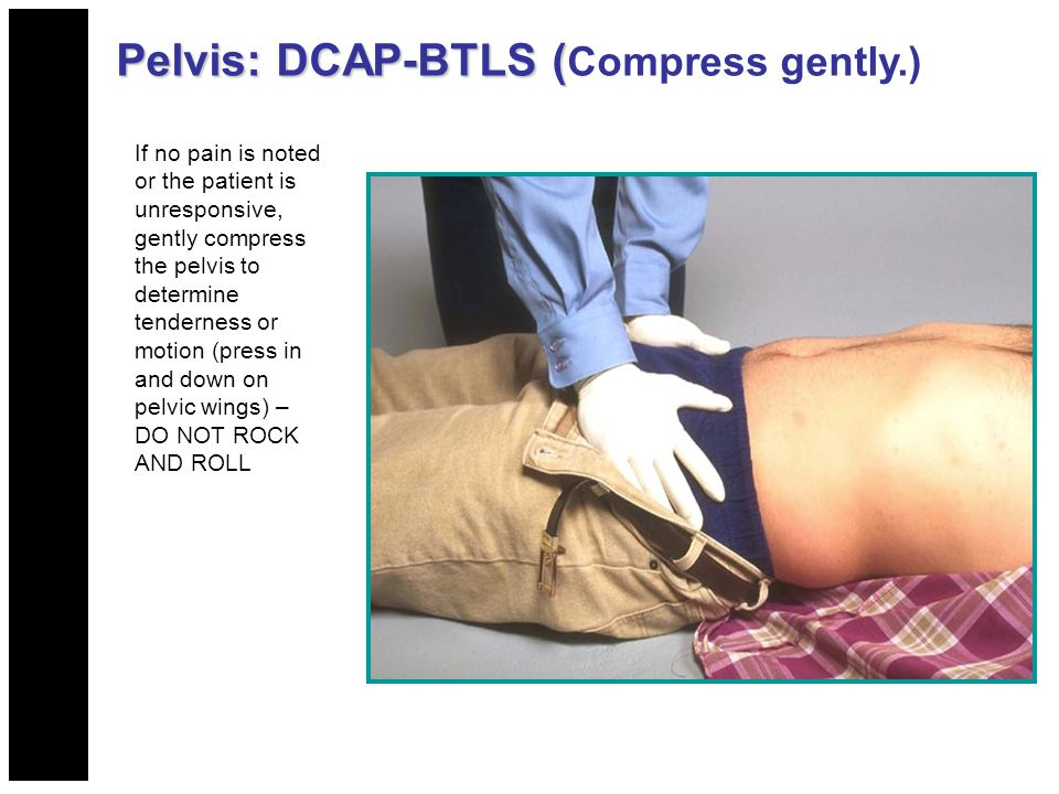 Pelvis: DCAP-BTLS ( Pelvis: DCAP-BTLS ( Compress gently.) If no pain is noted or the patient is unresponsive, gently compress the pelvis to determine tenderness or motion (press in and down on pelvic wings) – DO NOT ROCK AND ROLL
