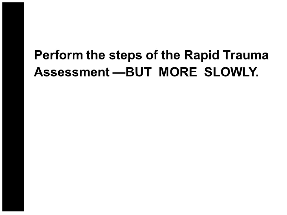 Perform the steps of the Rapid Trauma Assessment —BUT MORE SLOWLY.