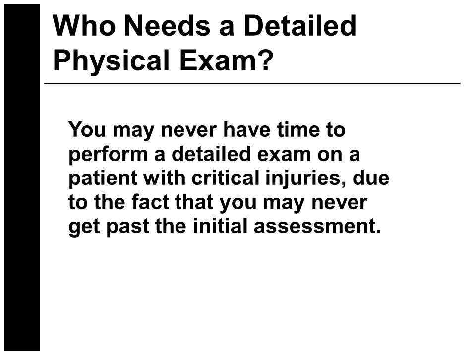 You may never have time to perform a detailed exam on a patient with critical injuries, due to the fact that you may never get past the initial assessment.