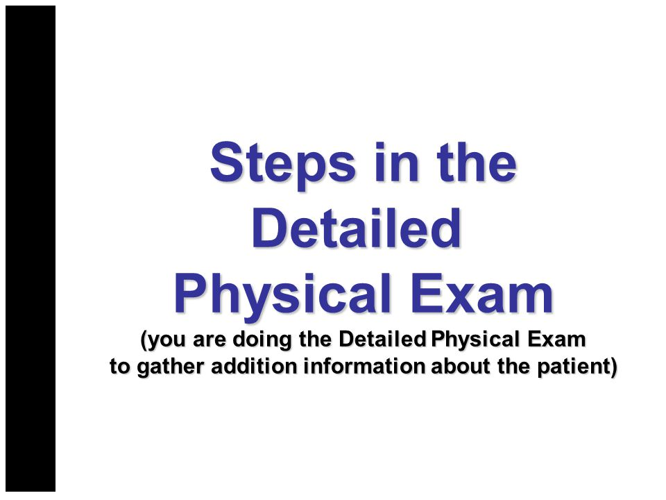 Steps in the Detailed Physical Exam (you are doing the Detailed Physical Exam to gather addition information about the patient)