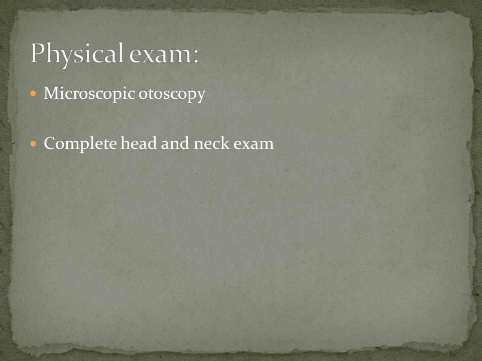 Microscopic otoscopy Complete head and neck exam