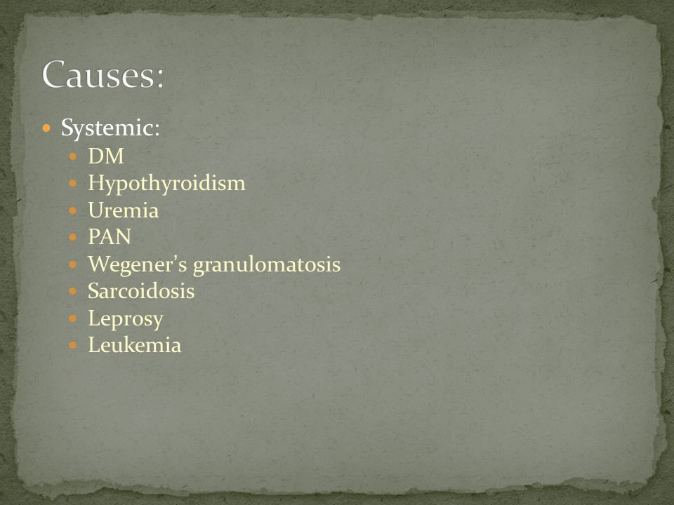 Systemic: DM Hypothyroidism Uremia PAN Wegener ' s granulomatosis Sarcoidosis Leprosy Leukemia