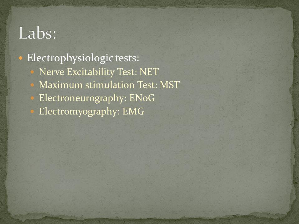 Electrophysiologic tests: Nerve Excitability Test: NET Maximum stimulation Test: MST Electroneurography: ENoG Electromyography: EMG