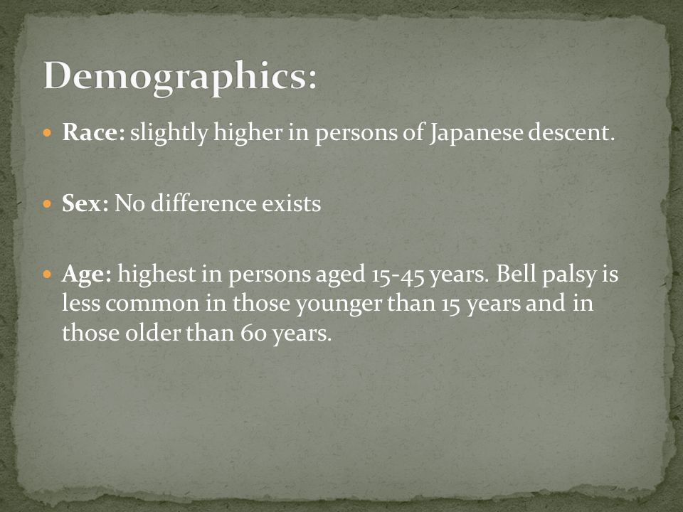 Race: slightly higher in persons of Japanese descent. Sex: No difference exists Age: highest in persons aged 15-45 years. Bell palsy is less common in