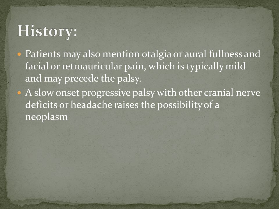 Patients may also mention otalgia or aural fullness and facial or retroauricular pain, which is typically mild and may precede the palsy. A slow onset