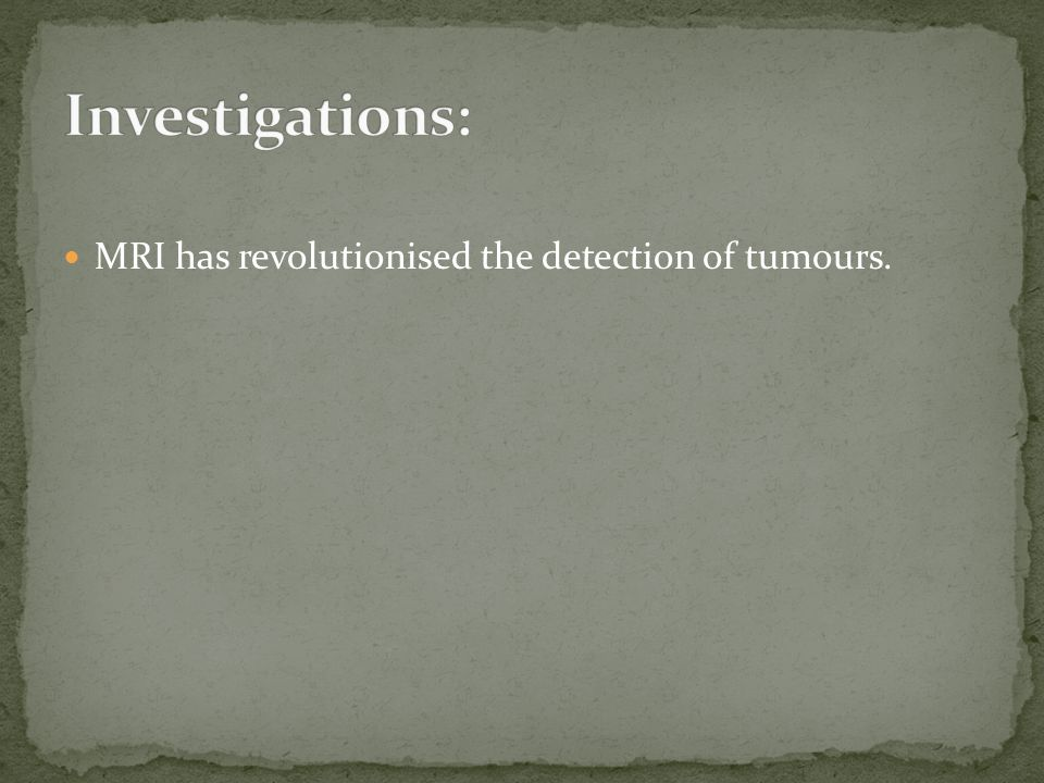 MRI has revolutionised the detection of tumours.