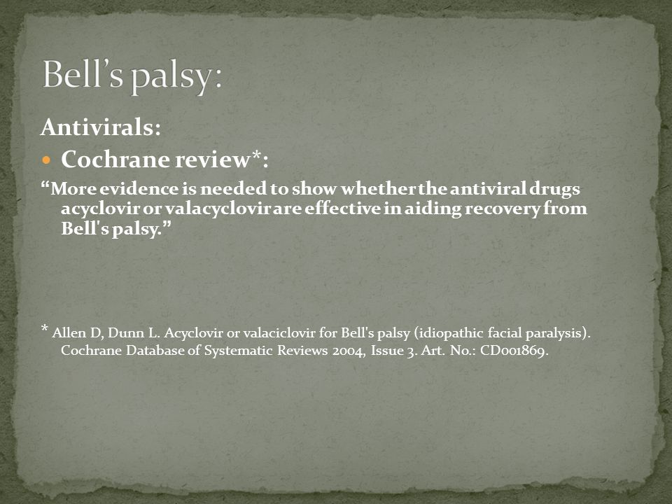 """Antivirals: Cochrane review*: """" More evidence is needed to show whether the antiviral drugs acyclovir or valacyclovir are effective in aiding recovery"""