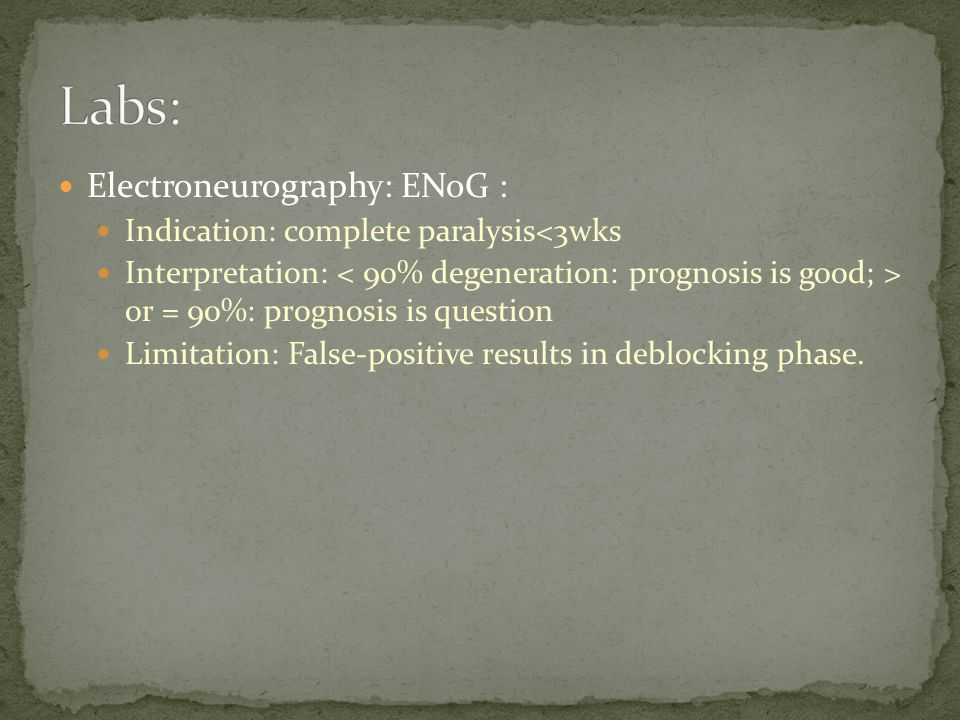 Electroneurography: ENoG : Indication: complete paralysis<3wks Interpretation: or = 90%: prognosis is question Limitation: False-positive results in d