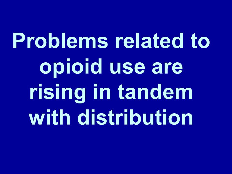 Problems related to opioid use are rising in tandem with distribution