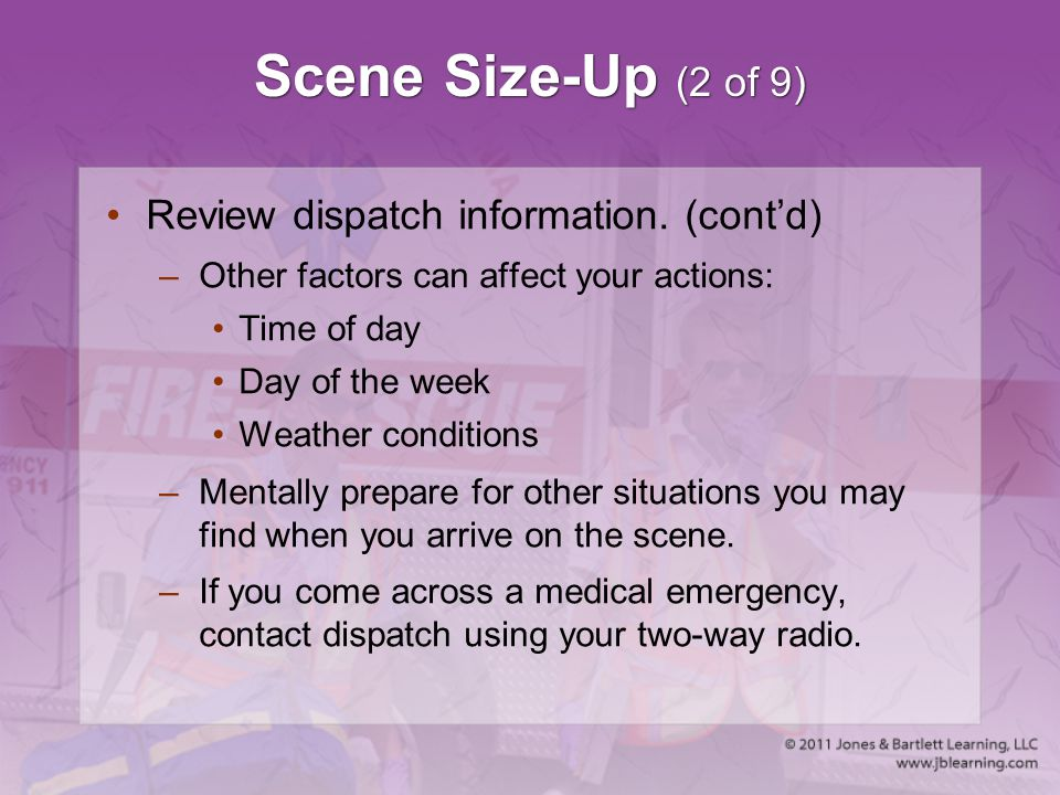 Scene Size-Up (2 of 9) Review dispatch information. (cont'd) –Other factors can affect your actions: Time of day Day of the week Weather conditions –M