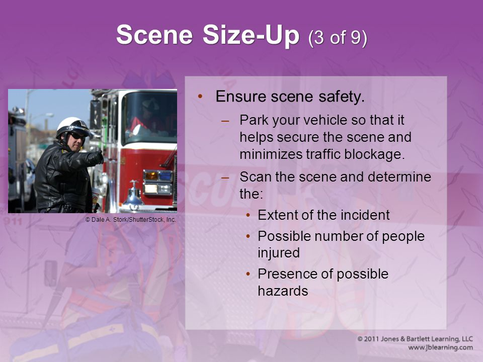 Scene Size-Up (3 of 9) Ensure scene safety. –Park your vehicle so that it helps secure the scene and minimizes traffic blockage. –Scan the scene and d