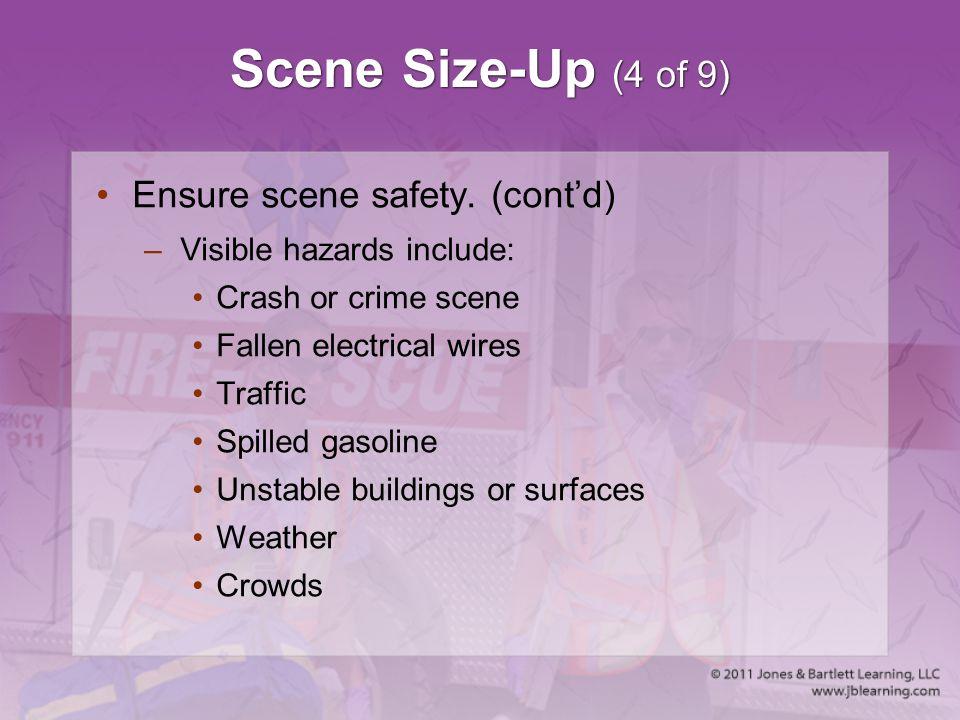 Scene Size-Up (4 of 9) Ensure scene safety. (cont'd) –Visible hazards include: Crash or crime scene Fallen electrical wires Traffic Spilled gasoline U