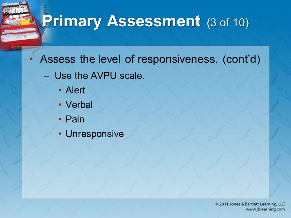 Primary Assessment (3 of 10) Assess the level of responsiveness. (cont'd) –Use the AVPU scale. Alert Verbal Pain Unresponsive