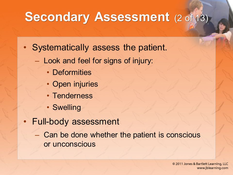 Secondary Assessment (2 of 13) Systematically assess the patient. –Look and feel for signs of injury: Deformities Open injuries Tenderness Swelling Fu
