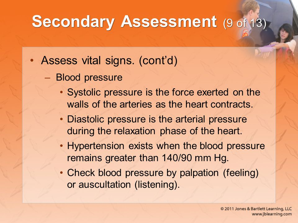 Secondary Assessment (9 of 13) Assess vital signs. (cont'd) –Blood pressure Systolic pressure is the force exerted on the walls of the arteries as the