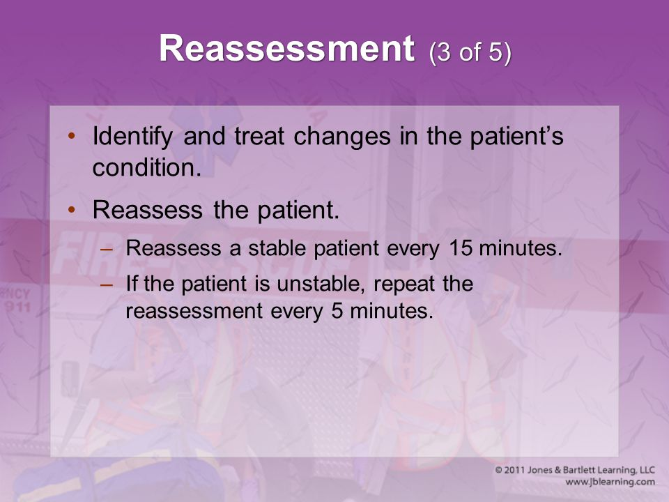 Reassessment (3 of 5) Identify and treat changes in the patient's condition. Reassess the patient. –Reassess a stable patient every 15 minutes. –If th
