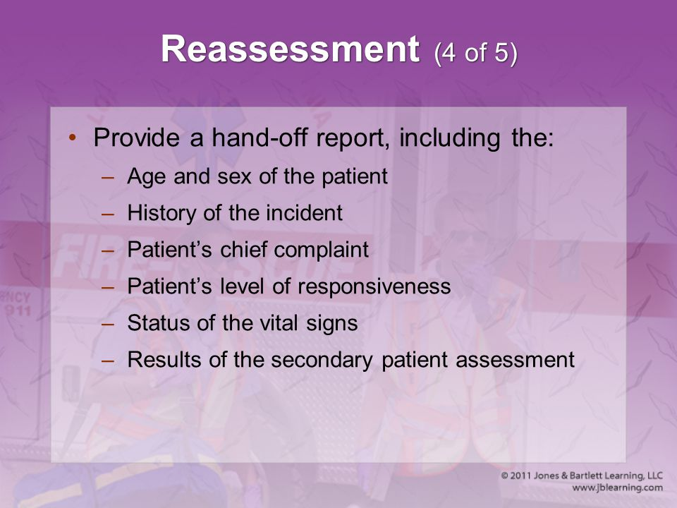 Reassessment (4 of 5) Provide a hand-off report, including the: –Age and sex of the patient –History of the incident –Patient's chief complaint –Patie