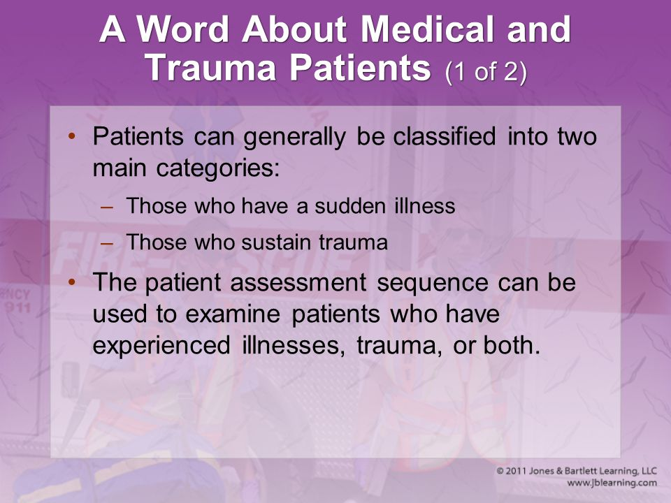 A Word About Medical and Trauma Patients (1 of 2) Patients can generally be classified into two main categories: –Those who have a sudden illness –Tho
