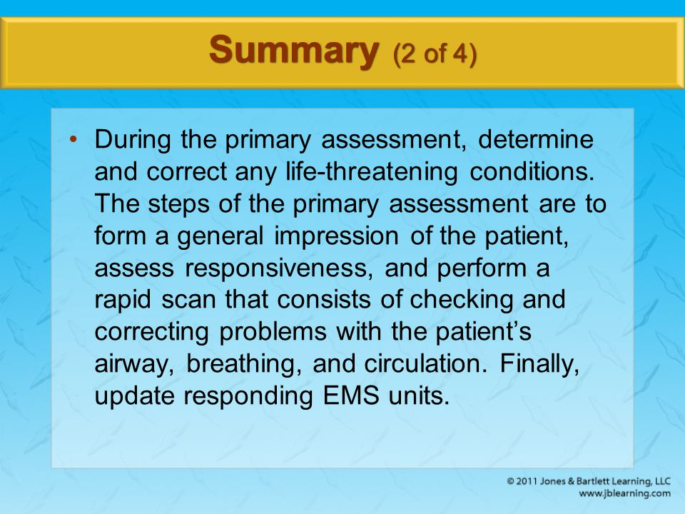 Summary (2 of 4) During the primary assessment, determine and correct any life-threatening conditions. The steps of the primary assessment are to form