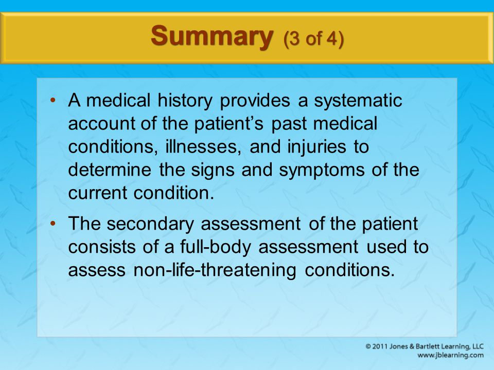 Summary (3 of 4) A medical history provides a systematic account of the patient's past medical conditions, illnesses, and injuries to determine the si
