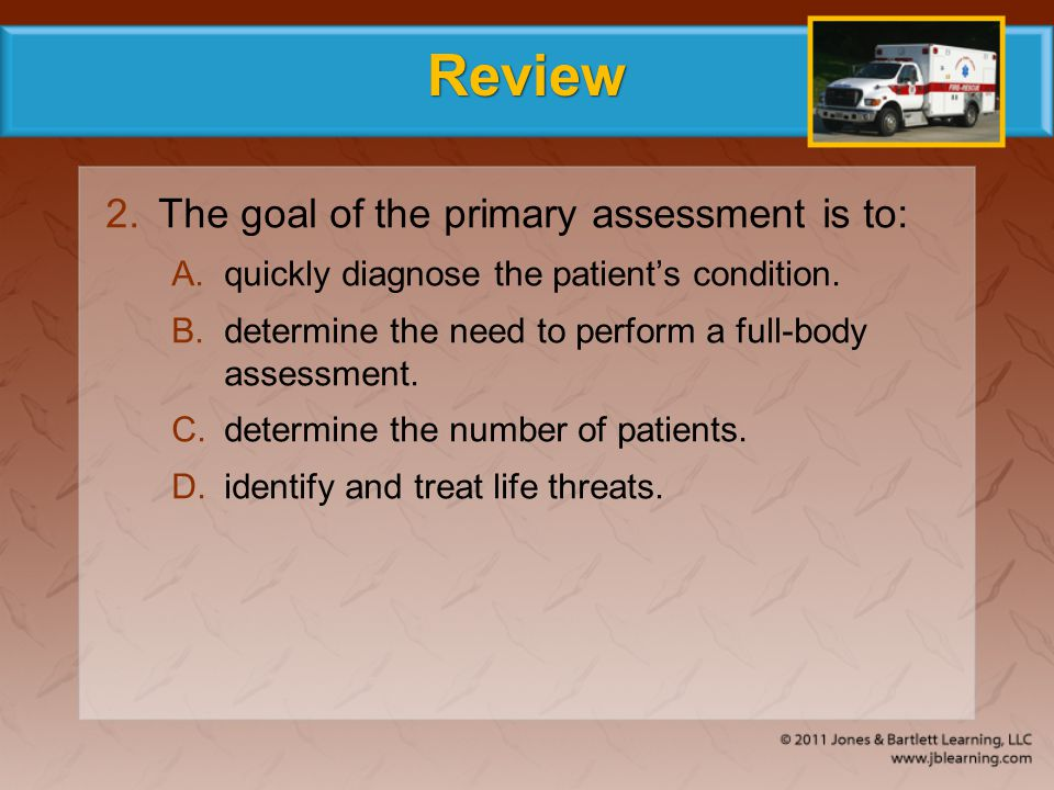 Review 2.The goal of the primary assessment is to: A.quickly diagnose the patient's condition. B.determine the need to perform a full-body assessment.