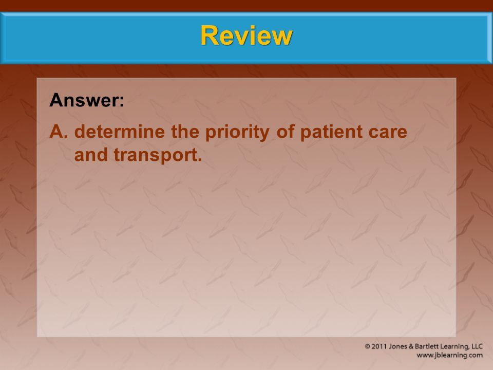 Review Answer: A.determine the priority of patient care and transport.