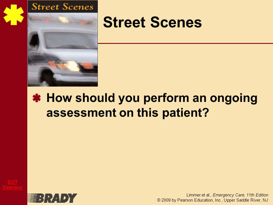 Limmer et al., Emergency Care, 11th Edition © 2009 by Pearson Education, Inc., Upper Saddle River, NJ DOT Directory How should you perform an ongoing assessment on this patient.