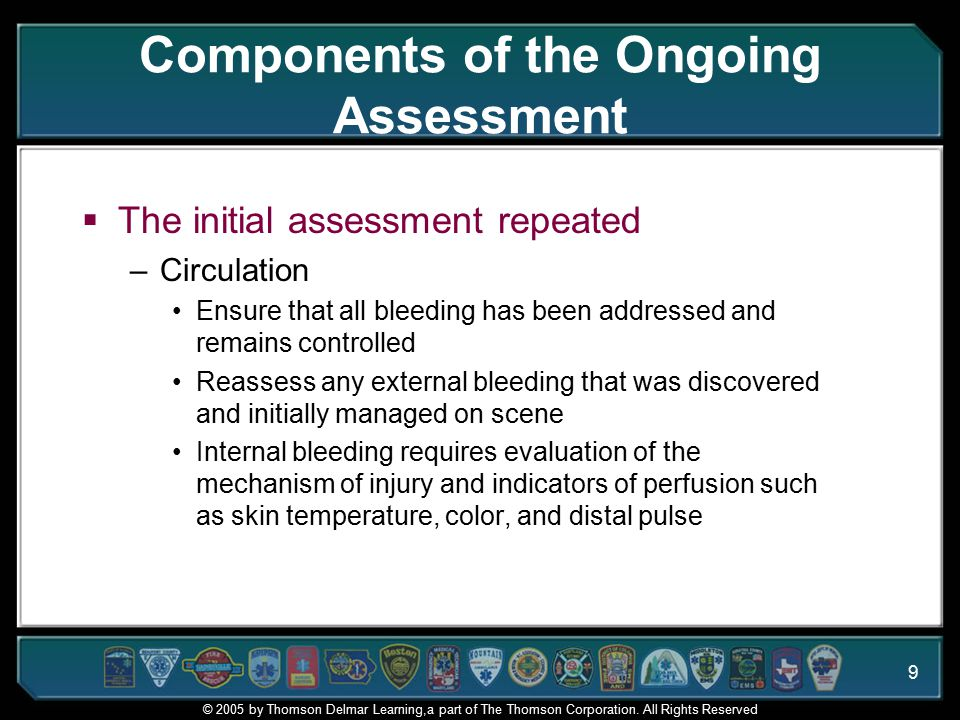 9 Components of the Ongoing Assessment  The initial assessment repeated –Circulation Ensure that all bleeding has been addressed and remains controlled Reassess any external bleeding that was discovered and initially managed on scene Internal bleeding requires evaluation of the mechanism of injury and indicators of perfusion such as skin temperature, color, and distal pulse