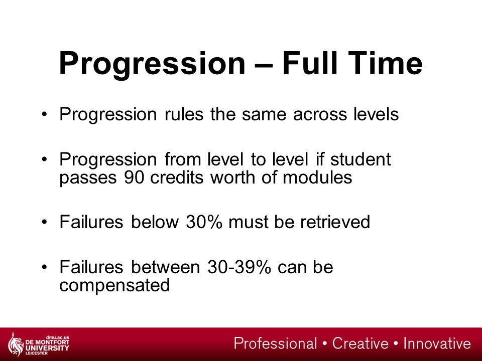 Progression – Full Time Progression rules the same across levels Progression from level to level if student passes 90 credits worth of modules Failures below 30% must be retrieved Failures between 30-39% can be compensated