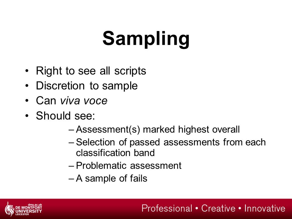 Sampling Right to see all scripts Discretion to sample Can viva voce Should see: –Assessment(s) marked highest overall –Selection of passed assessments from each classification band –Problematic assessment –A sample of fails