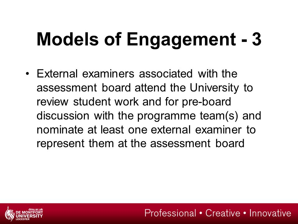 Models of Engagement - 3 External examiners associated with the assessment board attend the University to review student work and for pre-board discussion with the programme team(s) and nominate at least one external examiner to represent them at the assessment board