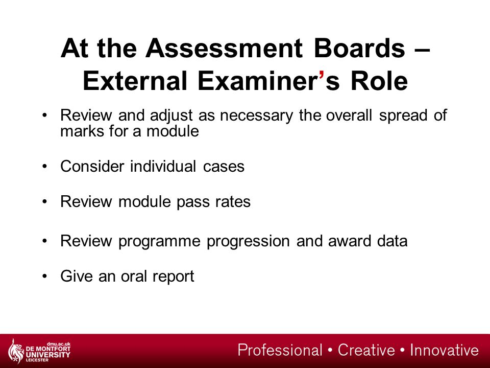 At the Assessment Boards – External Examiner's Role Review and adjust as necessary the overall spread of marks for a module Consider individual cases Review module pass rates Review programme progression and award data Give an oral report