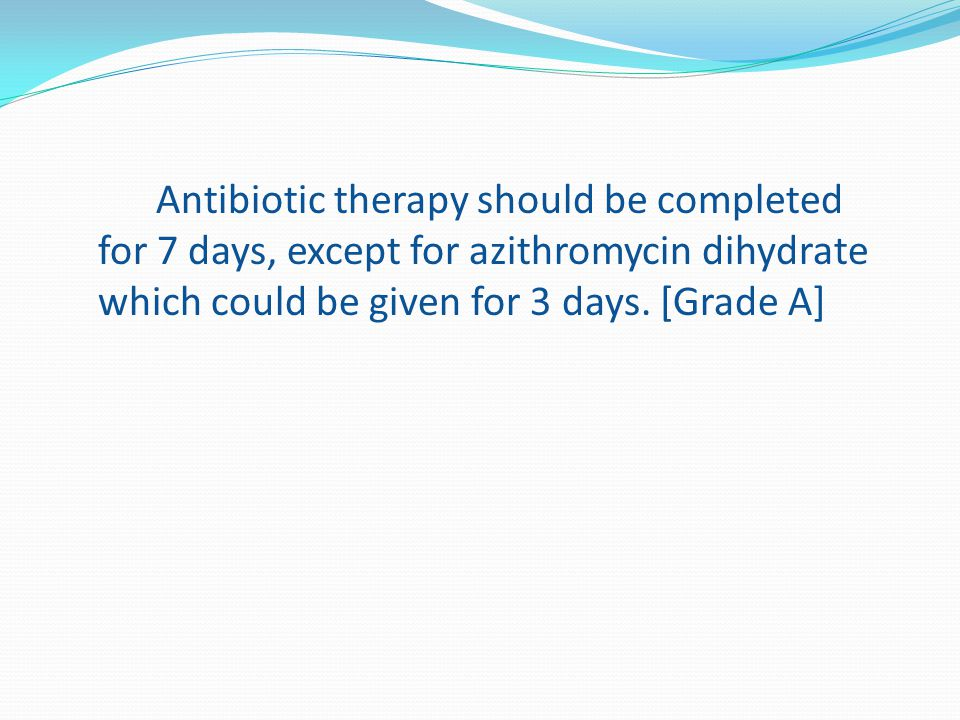 Antibiotic therapy should be completed for 7 days, except for azithromycin dihydrate which could be given for 3 days.