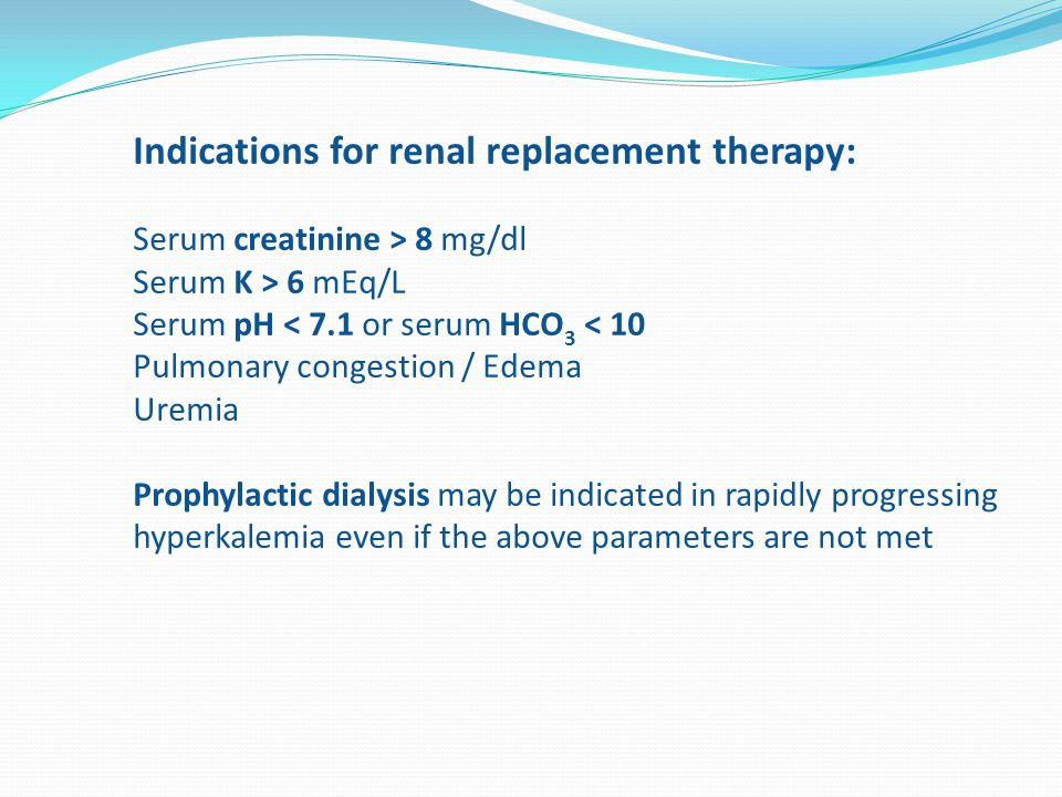 Indications for renal replacement therapy: Serum creatinine > 8 mg/dl Serum K > 6 mEq/L Serum pH < 7.1 or serum HCO 3 < 10 Pulmonary congestion / Edema Uremia Prophylactic dialysis may be indicated in rapidly progressing hyperkalemia even if the above parameters are not met