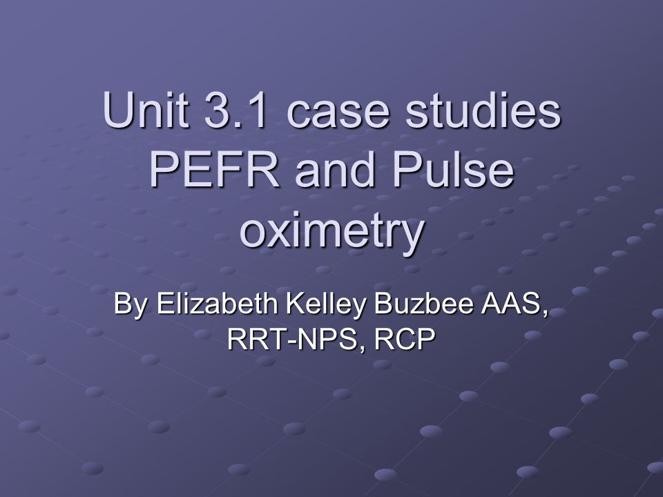 Unit 3.1 case studies PEFR and Pulse oximetry By Elizabeth Kelley Buzbee AAS, RRT-NPS, RCP