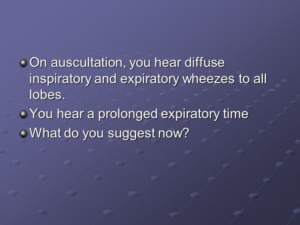 On auscultation, you hear diffuse inspiratory and expiratory wheezes to all lobes.