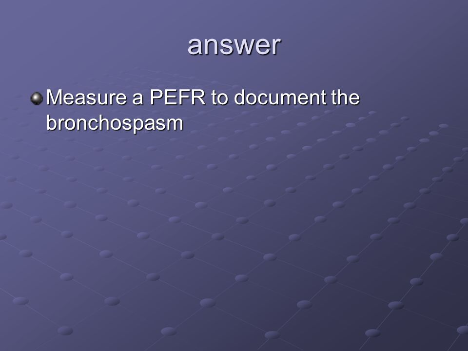answer Measure a PEFR to document the bronchospasm