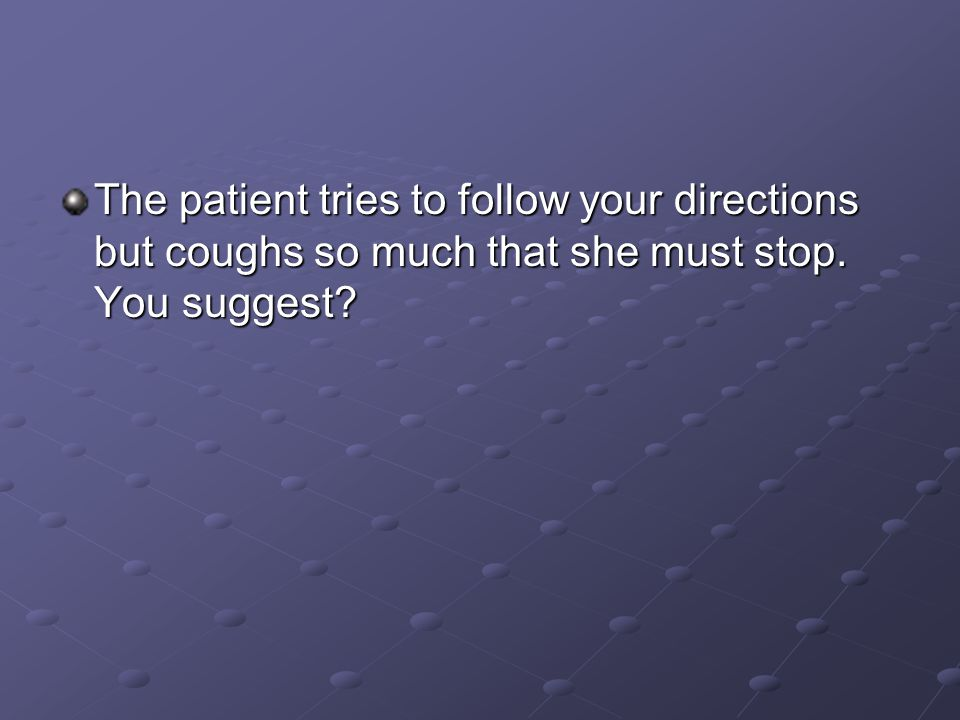 The patient tries to follow your directions but coughs so much that she must stop. You suggest