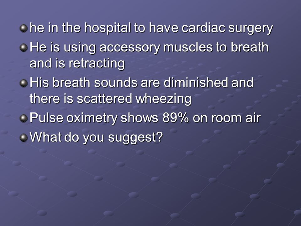 he in the hospital to have cardiac surgery He is using accessory muscles to breath and is retracting His breath sounds are diminished and there is scattered wheezing Pulse oximetry shows 89% on room air What do you suggest