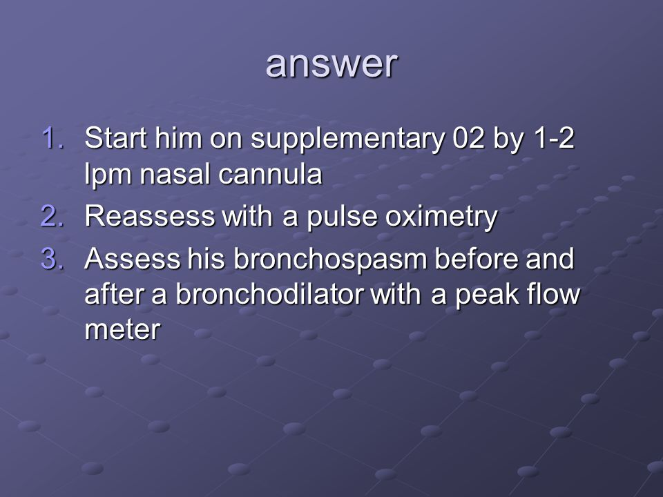 answer 1.Start him on supplementary 02 by 1-2 lpm nasal cannula 2.Reassess with a pulse oximetry 3.Assess his bronchospasm before and after a bronchodilator with a peak flow meter