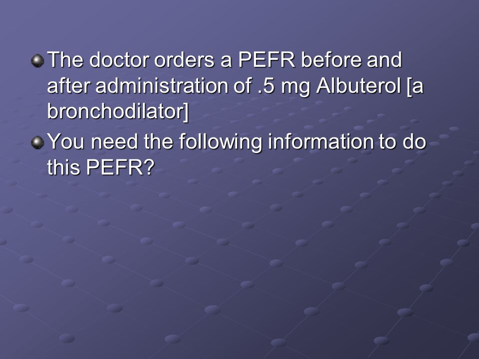 The doctor orders a PEFR before and after administration of.5 mg Albuterol [a bronchodilator] You need the following information to do this PEFR