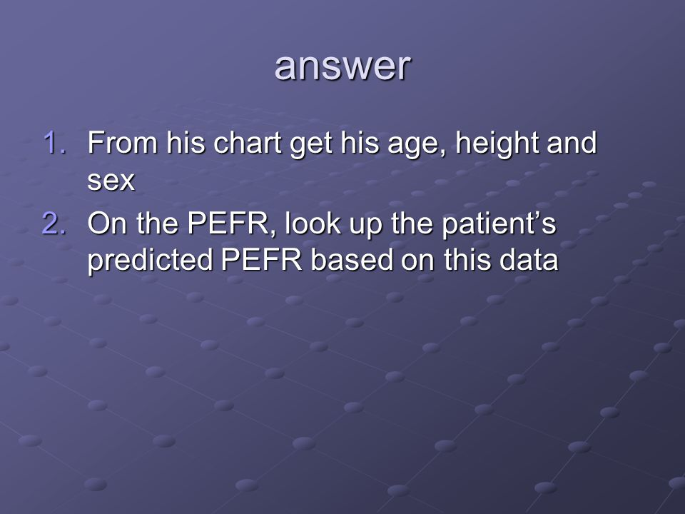 answer 1.From his chart get his age, height and sex 2.On the PEFR, look up the patient's predicted PEFR based on this data