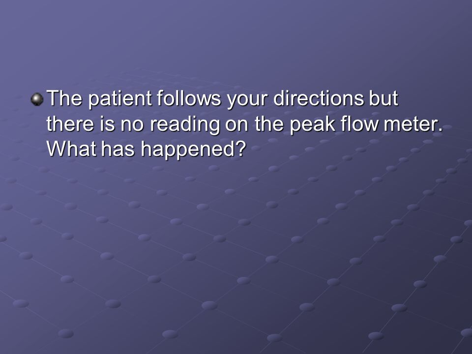 The patient follows your directions but there is no reading on the peak flow meter.