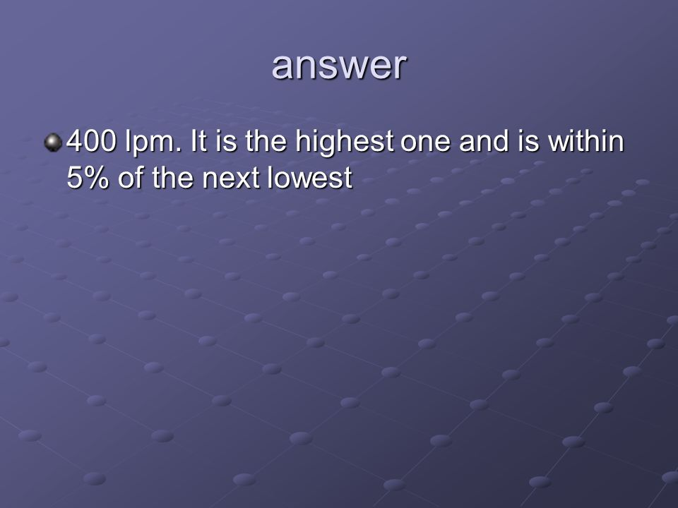 answer 400 lpm. It is the highest one and is within 5% of the next lowest