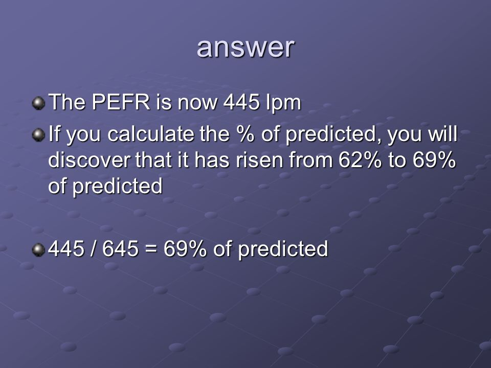 answer The PEFR is now 445 lpm If you calculate the % of predicted, you will discover that it has risen from 62% to 69% of predicted 445 / 645 = 69% of predicted